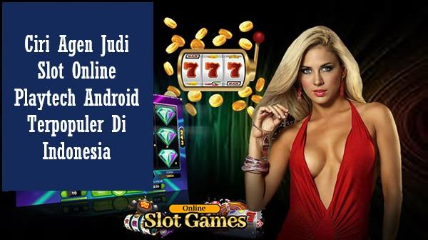 Ciri Agen Judi Slot Online Playtech Android Terpopuler Di Indonesia