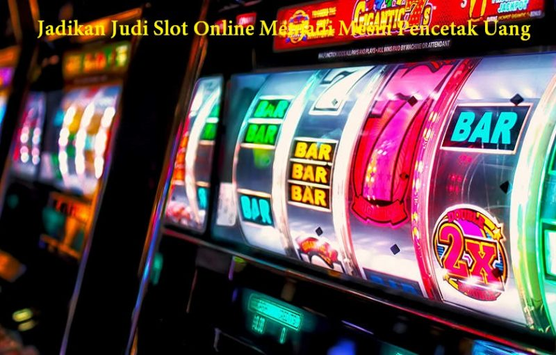 Jadikan Judi Slot Online Menjadi Mesin Pencetak Uang